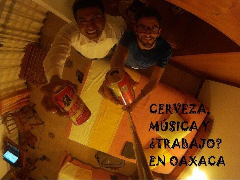 Cerveza, música y ¿Trabajo? en Oaxaca